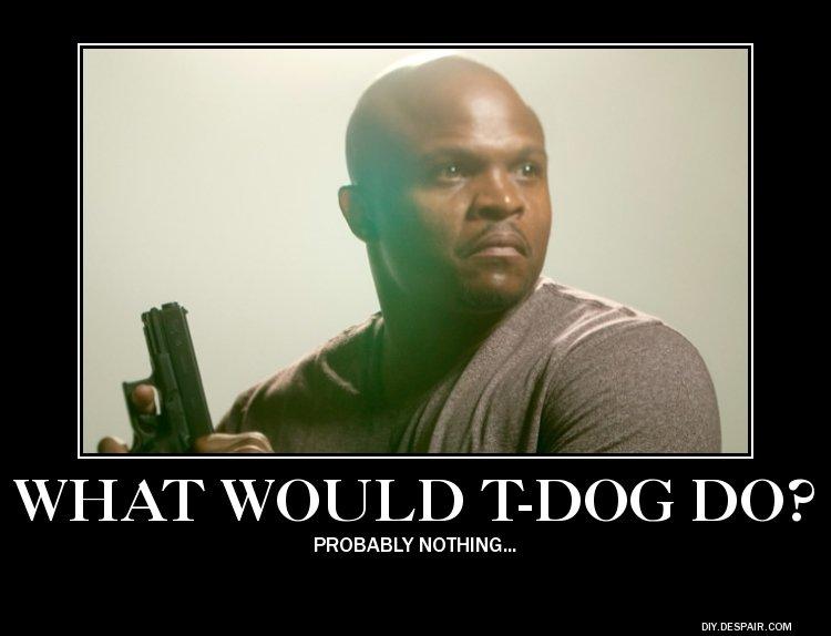 T-Dog. . YT WOULD ' DO? PROBABLY NOTHING,,, T-Dog YT WOULD ' DO? PROBABLY NOTHING