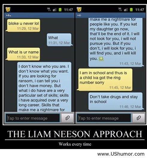 The Liam Neeson approach. The Liam Neeson approach ushumor.com/the-liam-neeson-approach/. bloke I never lo: Mtl Hill, Mt What 'pl In name 1 Mil Btl 1] St don' t UShumor