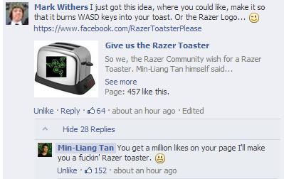 There Will Be Razer Toast!. (FaceBook) /RazerToatsterPlease?hc_location=stream <--- Like this page and razer will make a razer toaster when they hit 1 millio razer toast