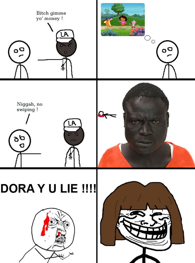 Troll Dora. Deceiving little kids since August 14, 2000.. Niggah, no swiping l aea: DOREY U LIE l!!!. WHAT KIND OF EXPLORER ARE YOU!?!? dora troll y u n