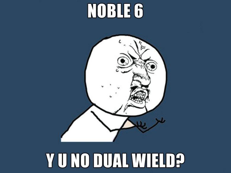 Y U NO. Y U NO DUAL WIELD?. y tll Mil) MIMI WIRE? y u no Dual wield noble six