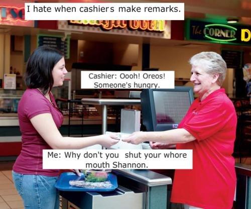 Yeah, Shannon.. cred to sg.. I hate when cashiers make remarks. Cashier: Daub! Grams! Tibit; ', him Me: Why dun': you shut your ' E mouth. Translated. batman