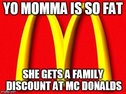 yo momma so fat. she really is.. MIIMII FAT SHE ' rtl flatly, imj, AT ME. Yo mama's so fat, when she went to school, she sat next to everybody! momma