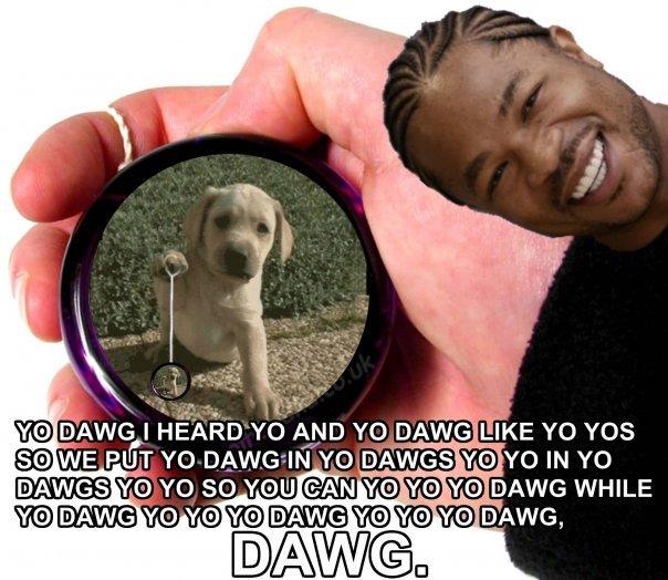 yo dawg. bringin back one of the yo dawgs. W 'MUG I AND are rety' are YOS. head implodes yo dawg yo yo