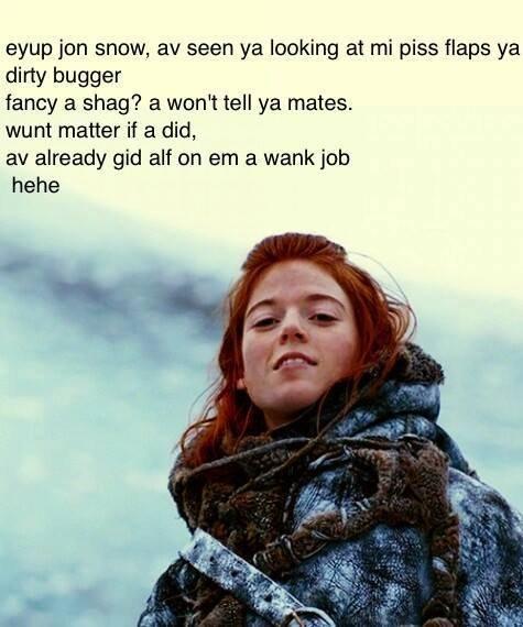 You know nothing John Snow. . awn jun snow, av seen ya looking at mi piss flaps ya dirty bugger fancy a shag? a wan': tell ya mates. wunt matter if a did, av al You know nothing John Snow awn jun snow av seen ya looking at mi piss flaps dirty bugger fancy a shag? wan': tell mates wunt matter if did al