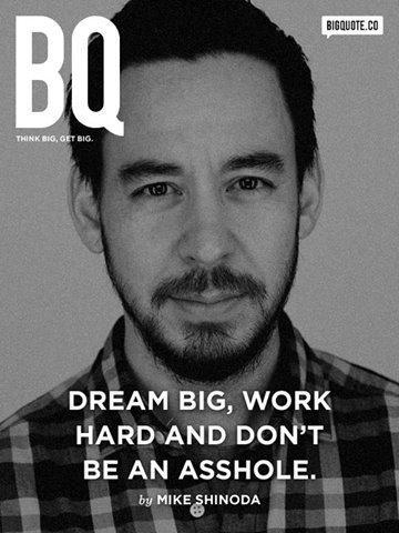 yup. yup. DREAM BIG, WORK HARD AND DON' T BE AN ASSHOLE. by MIKE SHINODA yup
